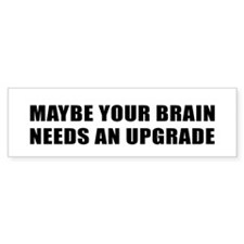 MAYBE YOUR BRAIN NEEDS AN UPGRADE Bumper Bumper Sticker
