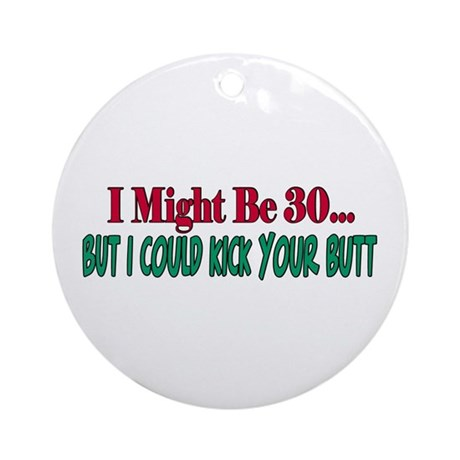 I might be 30 could kick your butt Ornament (Round
