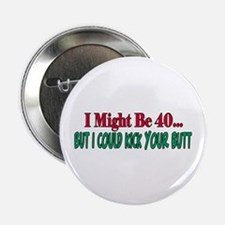 "I might be 40 could kick your butt 2.25"" Button"