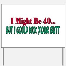 I might be 40 could kick your butt Yard Sign