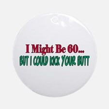 I might be 60 could kick your butt Ornament (Round