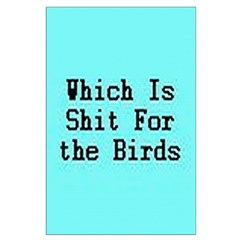 Which Is Shit For the Birds Posters