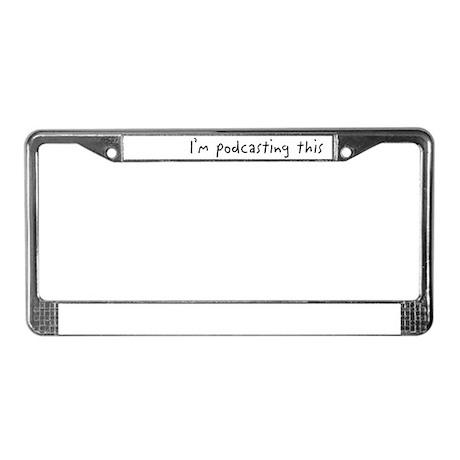 I'm podcasting this License Plate Frame