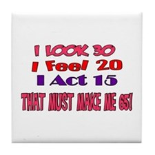 I Look 30, That Must Make Me 65! Tile Coaster
