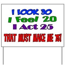 I Look 30, That Must Make Me 75! Yard Sign