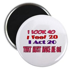 I Look 40, That Must Make Me 80! Magnet