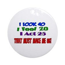 I Look 40, That Must Make Me 85! Ornament (Round)