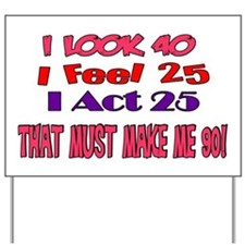 I Look 40, That Must Make Me 90! Yard Sign