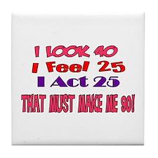 I Look 40, That Must Make Me 90! Tile Coaster