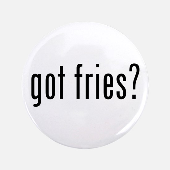 "got fries? 3.5"" Button"