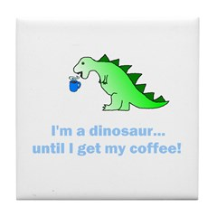 I'M A DINOSAUR WITHOUT COFFEE! Tile Coaster
