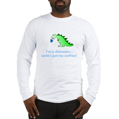 I'M A DINOSAUR WITHOUT COFFEE! Long Sleeve T-Shirt