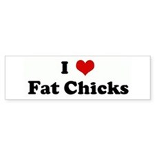 I Love Fat Chicks Bumper Bumper Sticker