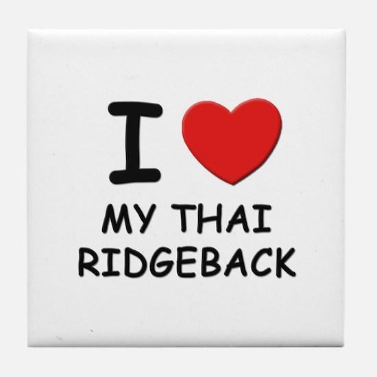 I love MY THAI RIDGEBACK Tile Coaster