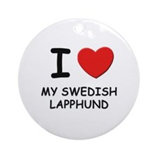 I love MY SWEDISH LAPPHUND Ornament (Round)