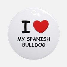 I love MY SPANISH BULLDOG Ornament (Round)