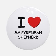 I love MY PYRENEAN SHEPHERD Ornament (Round)