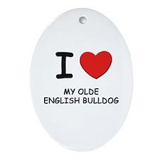 I love MY OLDE ENGLISH BULLDOG Oval Ornament