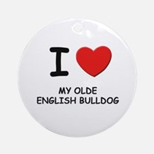I love MY OLDE ENGLISH BULLDOG Ornament (Round)