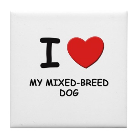 I love MY MIXED-BREED DOG Tile Coaster