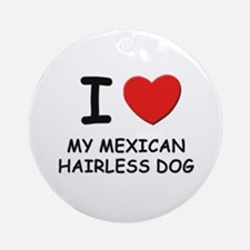 I love MY MEXICAN HAIRLESS DOG Ornament (Round)