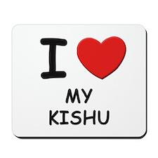 I love MY KISHU Mousepad