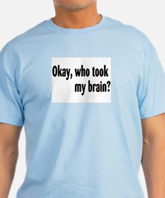 Okay, Who Took My Brain? T-Shirt