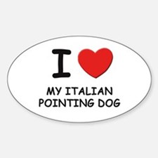 I love MY ITALIAN POINTING DOG Oval Decal