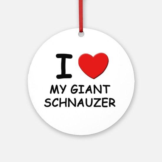 I love MY GIANT SCHNAUZER Ornament (Round)