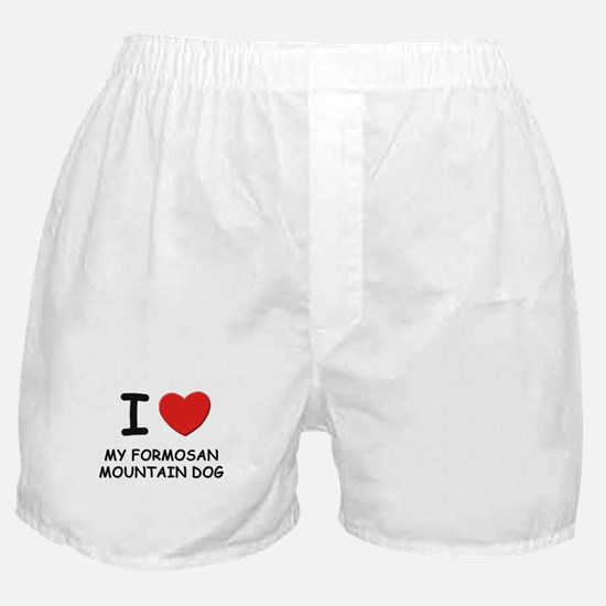 I love MY FORMOSAN MOUNTAIN DOG Boxer Shorts