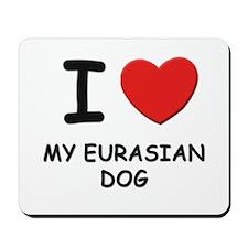 I love MY EURASIAN DOG Mousepad
