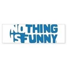 Nothing is Funny Bumper Bumper Sticker