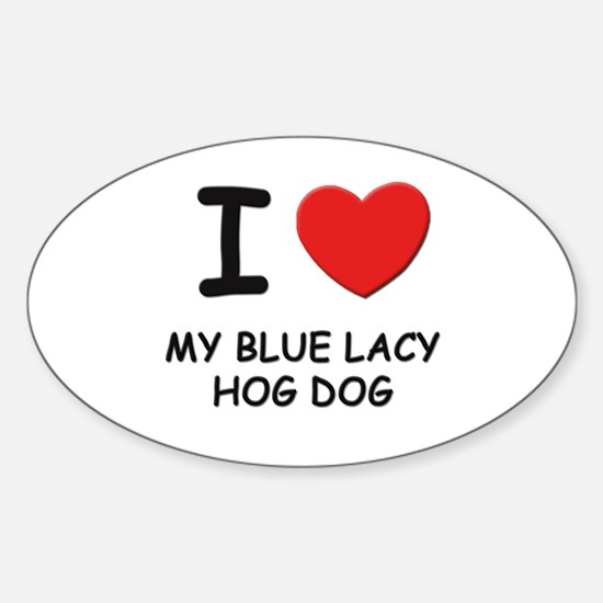 I love MY BLUE LACY HOG DOG Oval Decal