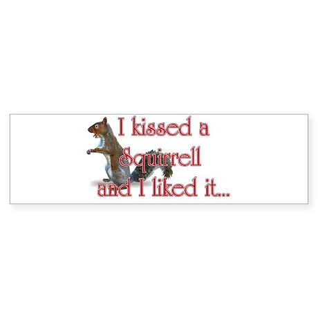 I kissed a squirrell and I li Bumper Sticker
