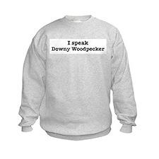 I speak Downy Woodpecker Sweatshirt