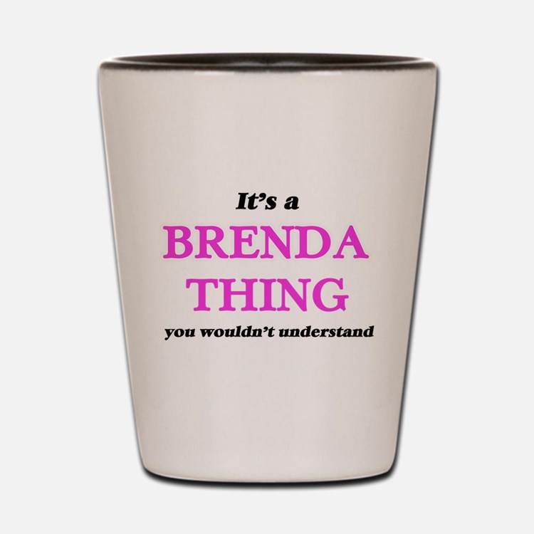 It's a Brenda thing, you wouldn&#39 Shot Glass