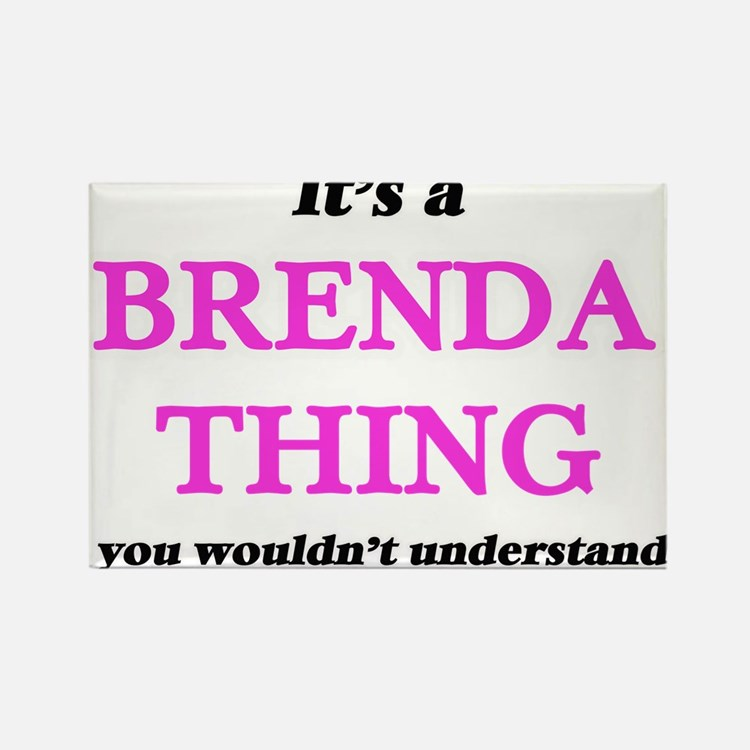 It's a Brenda thing, you wouldn't Magnets