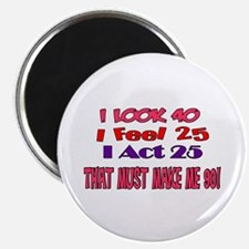 I Look 40, That Must Make Me 90! Magnet