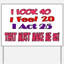 I Look 40, That Must Make Me 85! Yard Sign
