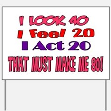 I Look 40, That Must Make Me 80! Yard Sign