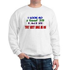 I Look 40, That Must Make Me 80! Sweatshirt