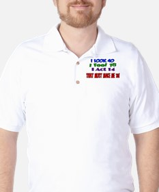 I Look 40, That Must Make Me 70! Golf Shirt