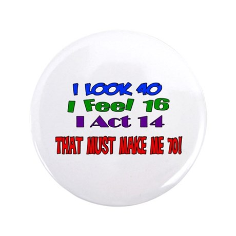 "I Look 40, That Must Make Me 70! 3.5"" Button"