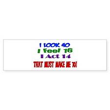I Look 40, That Must Make Me 70! Bumper Bumper Sticker