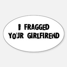 I fragged your girlfriend. Oval Decal