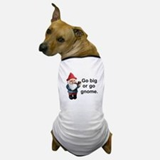 Go big or go gnome Dog T-Shirt