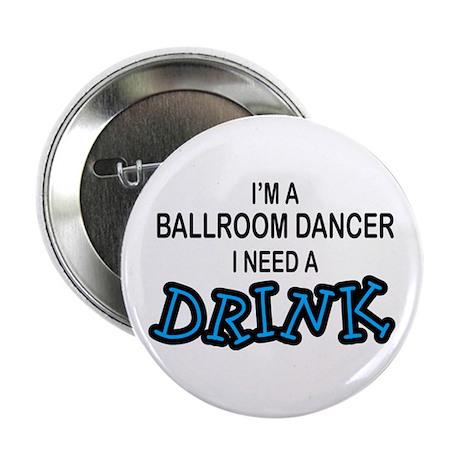 """Ballroom Dancer Need a Drinnk 2.25"""" Button"""