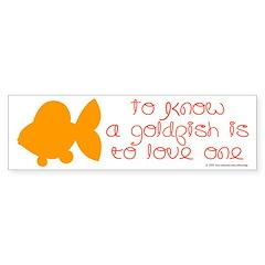 Know, love goldfish. Bumper Bumper Sticker