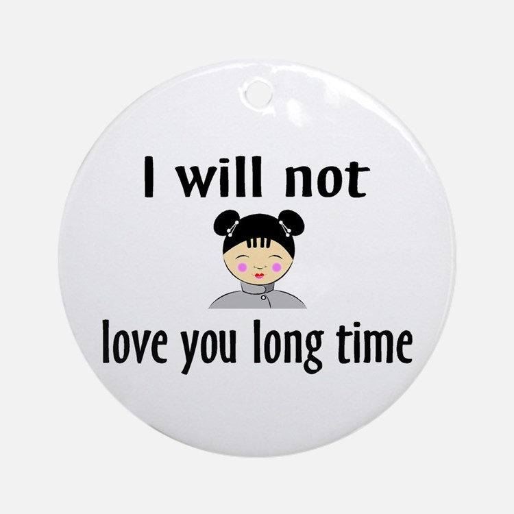 I Will Not Love You Long Time Ornament (Round)