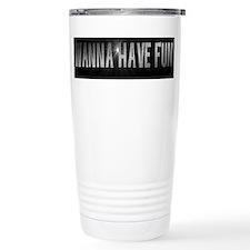 WANNA HAVE FUN? Travel Mug